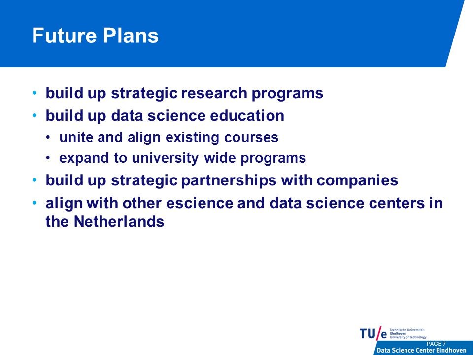 Future Plans build up strategic research programs build up data science education unite and align existing courses expand to university wide programs build up strategic partnerships with companies align with other escience and data science centers in the Netherlands PAGE 7