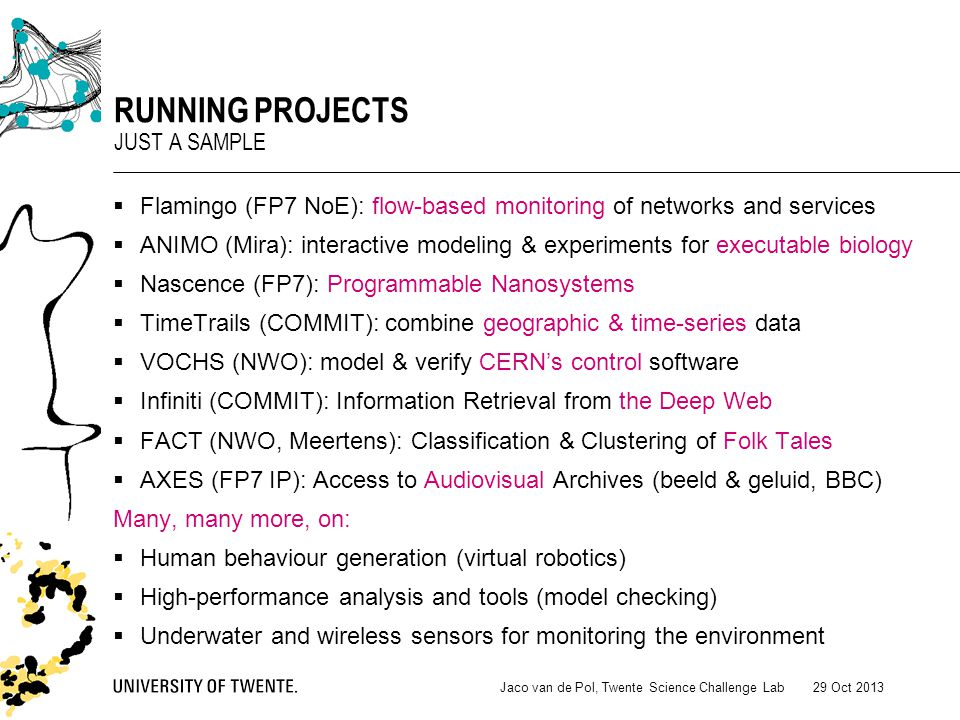  Flamingo (FP7 NoE): flow-based monitoring of networks and services  ANIMO (Mira): interactive modeling & experiments for executable biology  Nascence (FP7): Programmable Nanosystems  TimeTrails (COMMIT): combine geographic & time-series data  VOCHS (NWO): model & verify CERN's control software  Infiniti (COMMIT): Information Retrieval from the Deep Web  FACT (NWO, Meertens): Classification & Clustering of Folk Tales  AXES (FP7 IP): Access to Audiovisual Archives (beeld & geluid, BBC) Many, many more, on:  Human behaviour generation (virtual robotics)  High-performance analysis and tools (model checking)  Underwater and wireless sensors for monitoring the environment 29 Oct 2013Jaco van de Pol, Twente Science Challenge Lab RUNNING PROJECTS JUST A SAMPLE