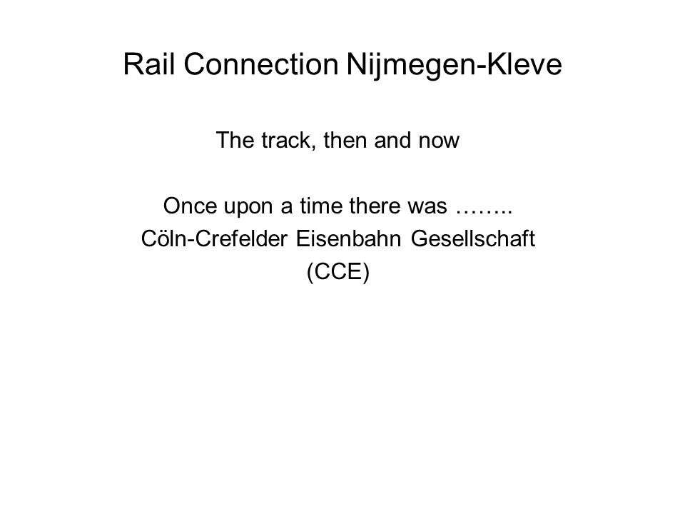 Rail Connection Nijmegen-Kleve The track, then and now Once upon a time there was …….. Cöln-Crefelder Eisenbahn Gesellschaft (CCE)