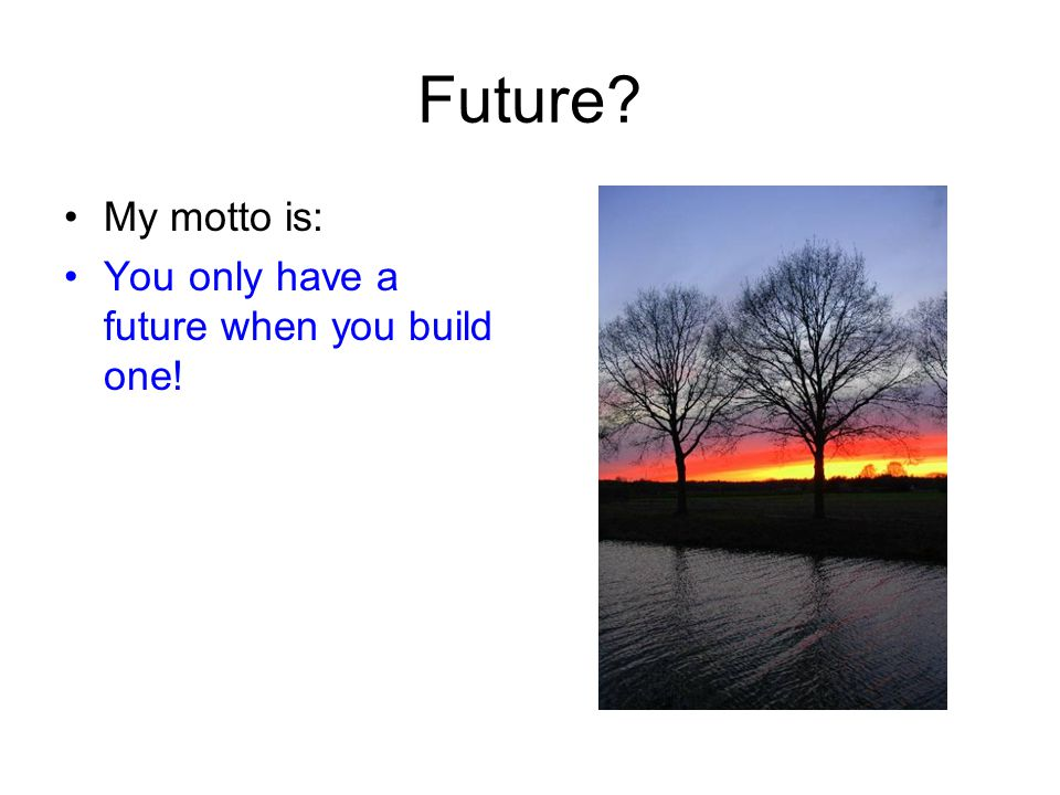 Future? My motto is: You only have a future when you build one!