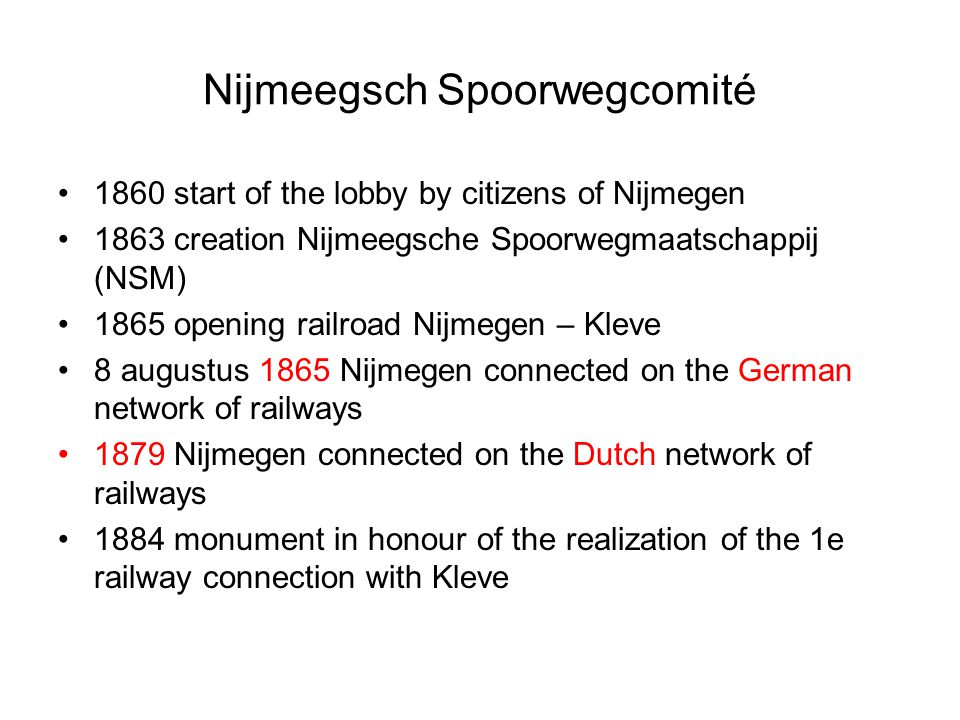 Nijmeegsch Spoorwegcomité 1860 start of the lobby by citizens of Nijmegen 1863 creation Nijmeegsche Spoorwegmaatschappij (NSM) 1865 opening railroad N