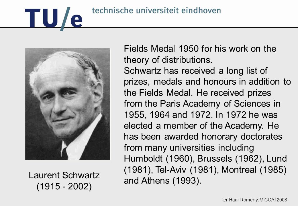 ter Haar Romeny, MICCAI 2008 Fields Medal 1950 for his work on the theory of distributions.