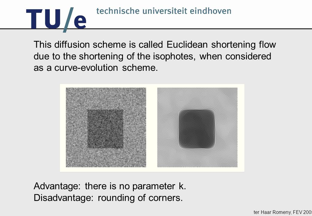 ter Haar Romeny, FEV 2005 This diffusion scheme is called Euclidean shortening flow due to the shortening of the isophotes, when considered as a curve