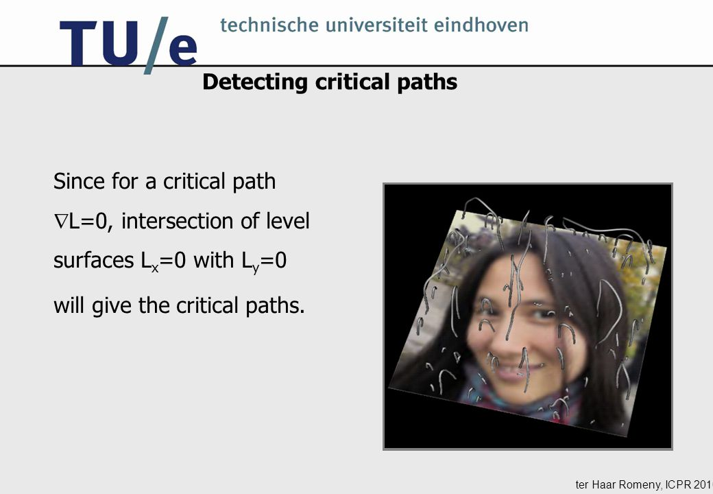 ter Haar Romeny, ICPR 2010 Detecting critical paths Since for a critical path  L=0, intersection of level surfaces L x =0 with L y =0 will give the critical paths.