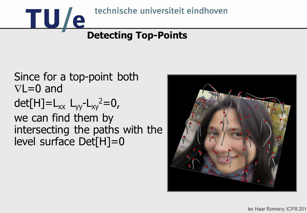 ter Haar Romeny, ICPR 2010 Detecting Top-Points Since for a top-point both  L=0 and det[H]=L xx L yy -L xy 2 =0, we can find them by intersecting the paths with the level surface Det[H]=0