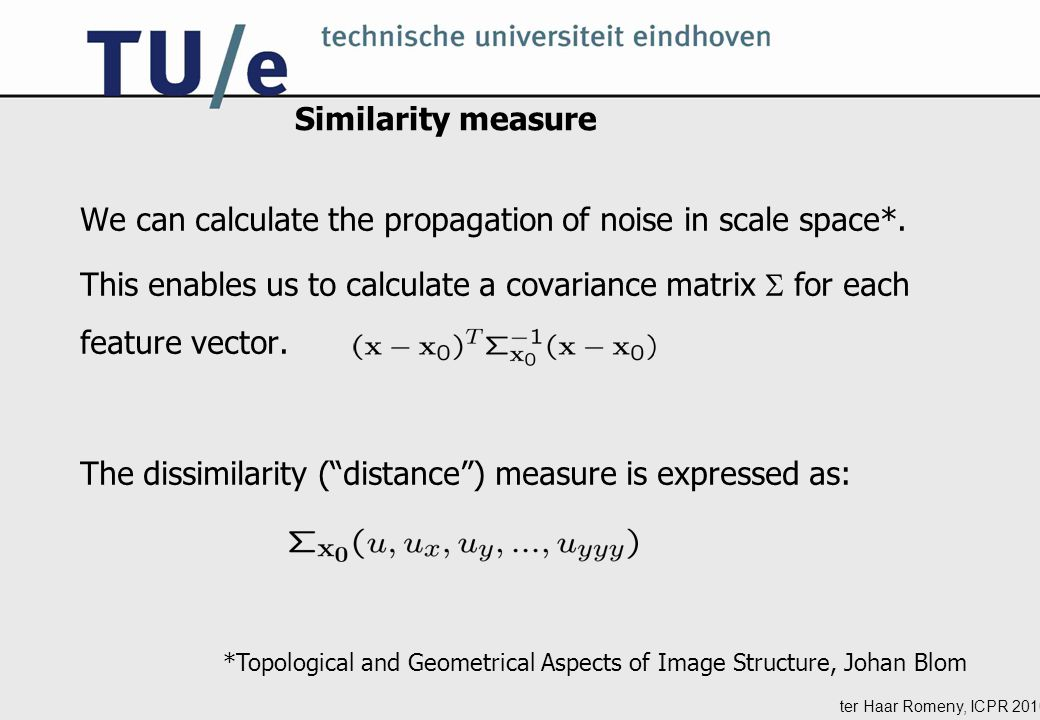 ter Haar Romeny, ICPR 2010 Similarity measure We can calculate the propagation of noise in scale space*.
