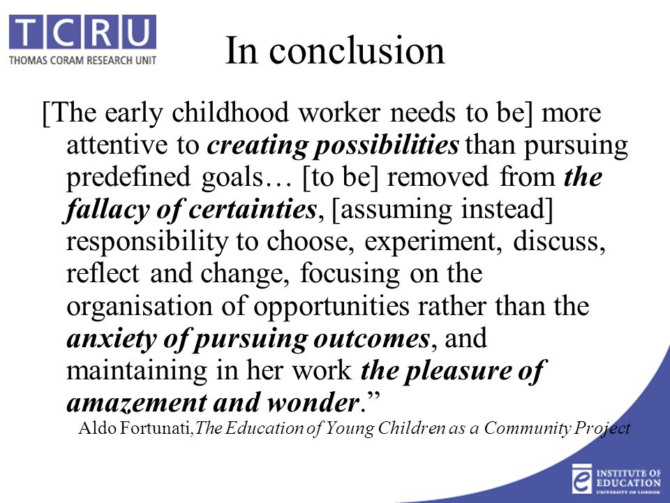 In conclusion [The early childhood worker needs to be] more attentive to creating possibilities than pursuing predefined goals… [to be] removed from the fallacy of certainties, [assuming instead] responsibility to choose, experiment, discuss, reflect and change, focusing on the organisation of opportunities rather than the anxiety of pursuing outcomes, and maintaining in her work the pleasure of amazement and wonder. Aldo Fortunati,The Education of Young Children as a Community Project
