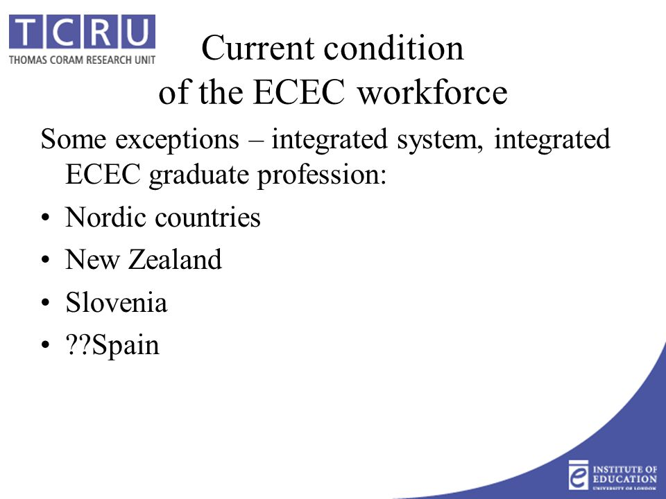 Current condition of the ECEC workforce Some exceptions – integrated system, integrated ECEC graduate profession: Nordic countries New Zealand Slovenia Spain