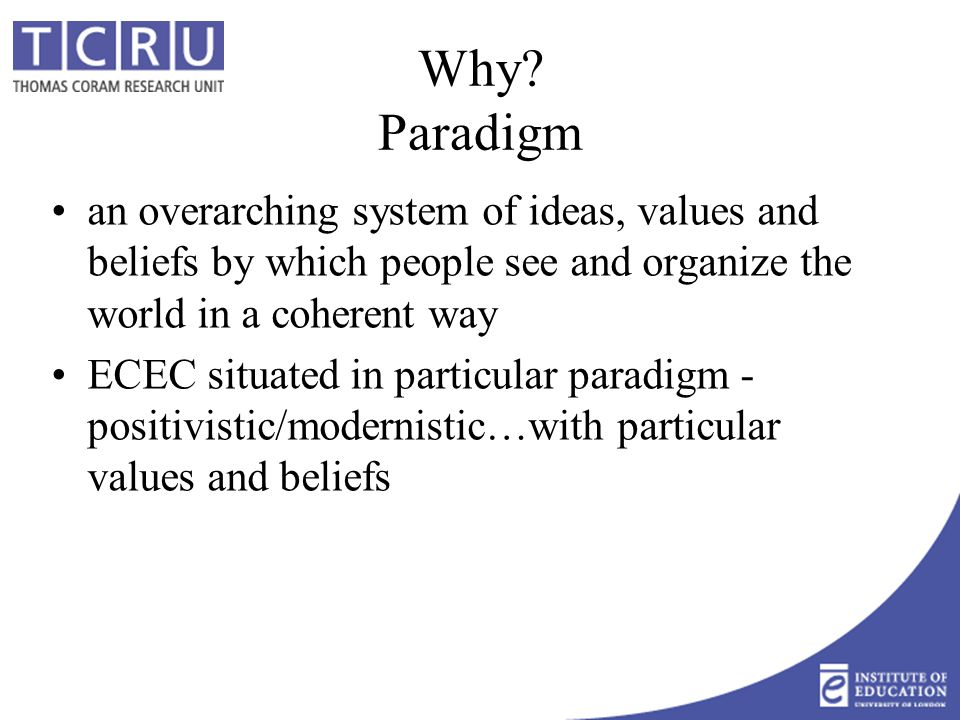 Multiple perspectives Recognise importance of paradigm & different paradigms  different perspectives Increasing ECEC research and practice within 'postmodern' paradigm – invisible in policy Decide which paradigm to choose…but also respect and dialogue with those choosing other paradigmatic position