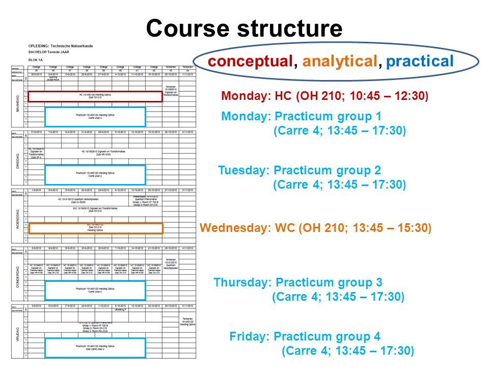 Course structure Monday: HC (OH 210; 10:45 – 12:30 ) Wednesday: WC (OH 210; 13:45 – 15:30 ) Monday: Practicum group 1 (Carre 4; 13:45 – 17:30 ) Tuesda
