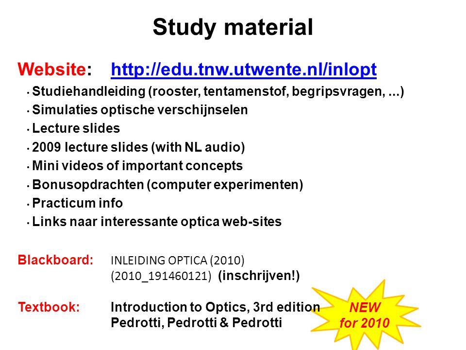 NEW for 2010 Website: http://edu.tnw.utwente.nl/inlopthttp://edu.tnw.utwente.nl/inlopt Studiehandleiding (rooster, tentamenstof, begripsvragen,...) Simulaties optische verschijnselen Lecture slides 2009 lecture slides (with NL audio) Mini videos of important concepts Bonusopdrachten (computer experimenten) Practicum info Links naar interessante optica web-sites Blackboard: INLEIDING OPTICA (2010) (2010_191460121) (inschrijven!) Textbook:Introduction to Optics, 3rd edition Pedrotti, Pedrotti & Pedrotti Study material