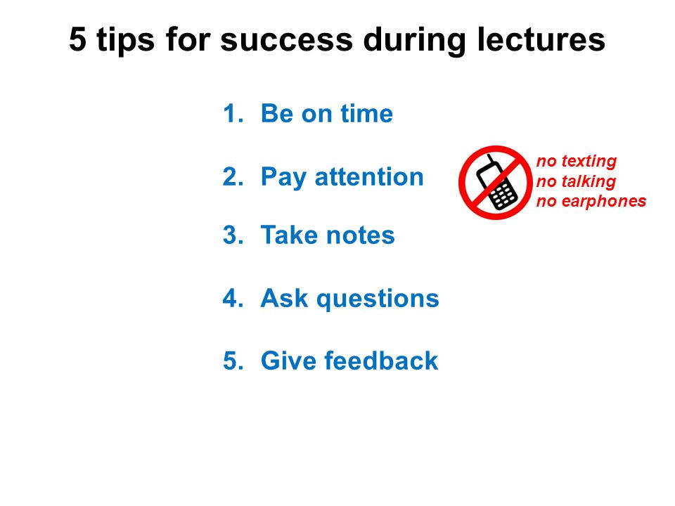 5 tips for success during lectures 1.Be on time 2.Pay attention 3.Take notes 4.Ask questions 5.Give feedback no texting no talking no earphones