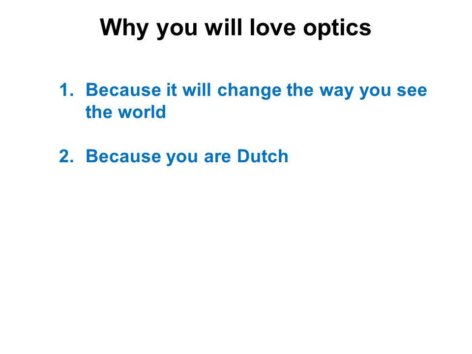 Why you will love optics 1.Because it will change the way you see the world 2.Because you are Dutch 3.Because you belong to Arago