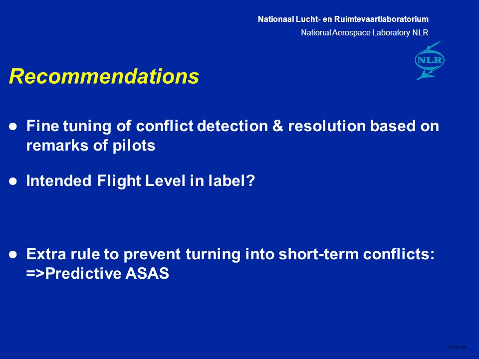 Nationaal Lucht- en Ruimtevaartlaboratorium National Aerospace Laboratory NLR CXXX-26A Recommendations l Fine tuning of conflict detection & resolution based on remarks of pilots l Intended Flight Level in label.