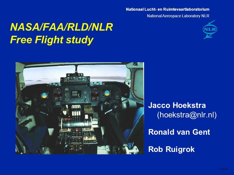 Nationaal Lucht- en Ruimtevaartlaboratorium National Aerospace Laboratory NLR CXXX-2A NASA/FAA/RLD/NLR Free Flight study Jacco Hoekstra (hoekstra@nlr.nl) Ronald van Gent Rob Ruigrok