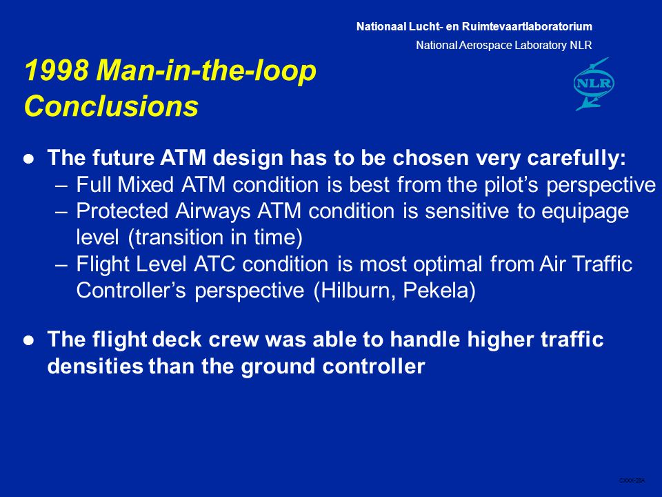 Nationaal Lucht- en Ruimtevaartlaboratorium National Aerospace Laboratory NLR CXXX-28A 1998 Man-in-the-loop Conclusions l The future ATM design has to be chosen very carefully: –Full Mixed ATM condition is best from the pilot's perspective –Protected Airways ATM condition is sensitive to equipage level (transition in time) –Flight Level ATC condition is most optimal from Air Traffic Controller's perspective (Hilburn, Pekela) l The flight deck crew was able to handle higher traffic densities than the ground controller