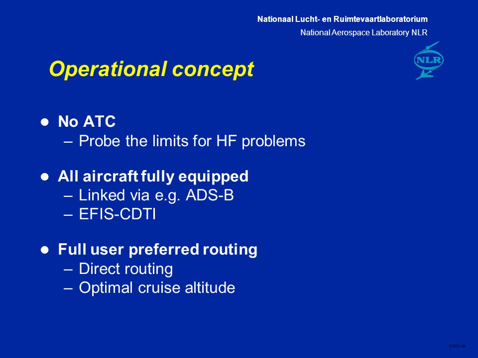 Nationaal Lucht- en Ruimtevaartlaboratorium National Aerospace Laboratory NLR CXXX-4A Operational concept l No ATC –Probe the limits for HF problems l All aircraft fully equipped –Linked via e.g.