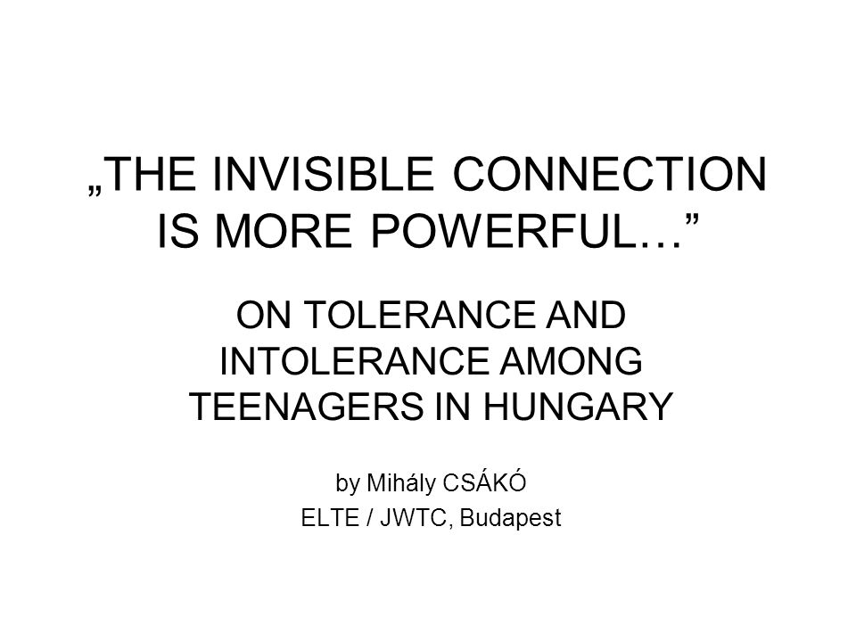 """THE INVISIBLE CONNECTION IS MORE POWERFUL… ON TOLERANCE AND INTOLERANCE AMONG TEENAGERS IN HUNGARY by Mihály CSÁKÓ ELTE / JWTC, Budapest"