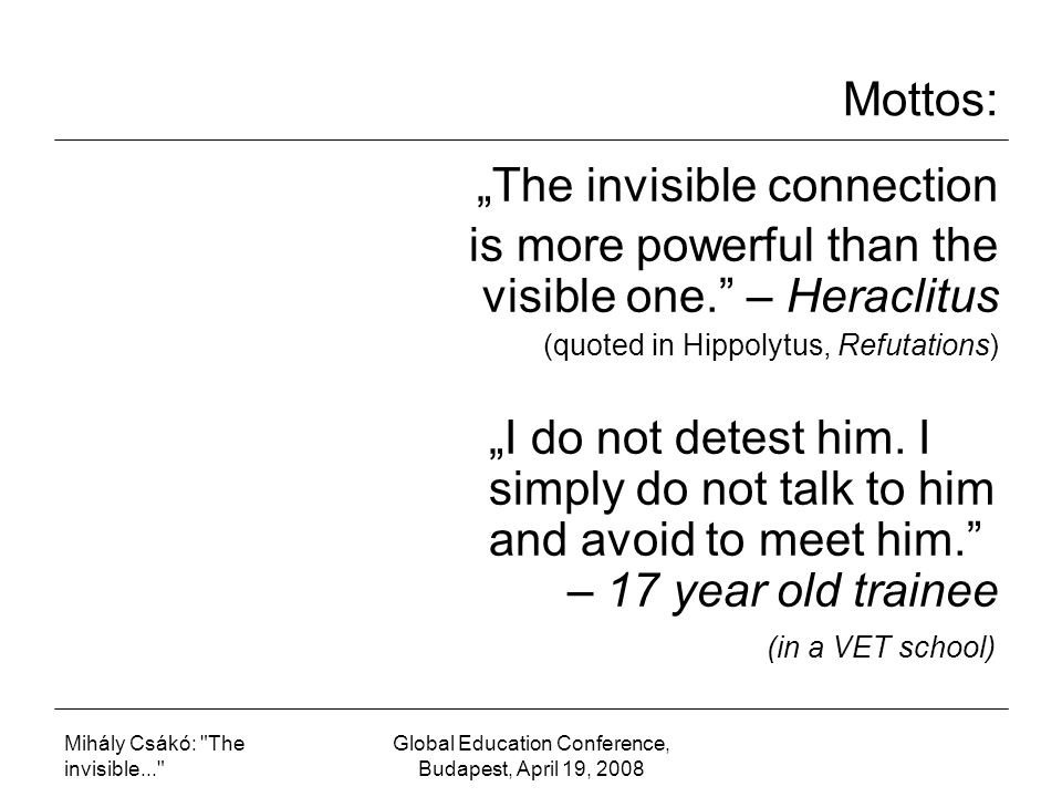 "Mihály Csákó: The invisible... Global Education Conference, Budapest, April 19, 2008 Mottos: ""The invisible connection is more powerful than the visible one. – Heraclitus (quoted in Hippolytus, Refutations) ""I do not detest him."