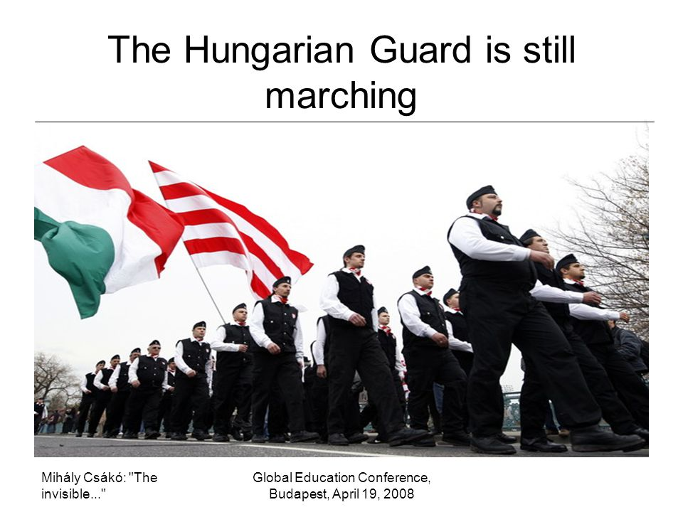 Mihály Csákó: The invisible... Global Education Conference, Budapest, April 19, 2008 The Hungarian Guard is still marching