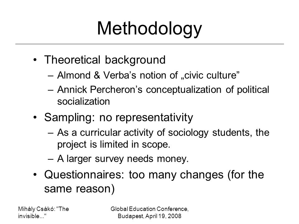 "Mihály Csákó: The invisible... Global Education Conference, Budapest, April 19, 2008 Methodology Theoretical background –Almond & Verba's notion of ""civic culture –Annick Percheron's conceptualization of political socialization Sampling: no representativity –As a curricular activity of sociology students, the project is limited in scope."
