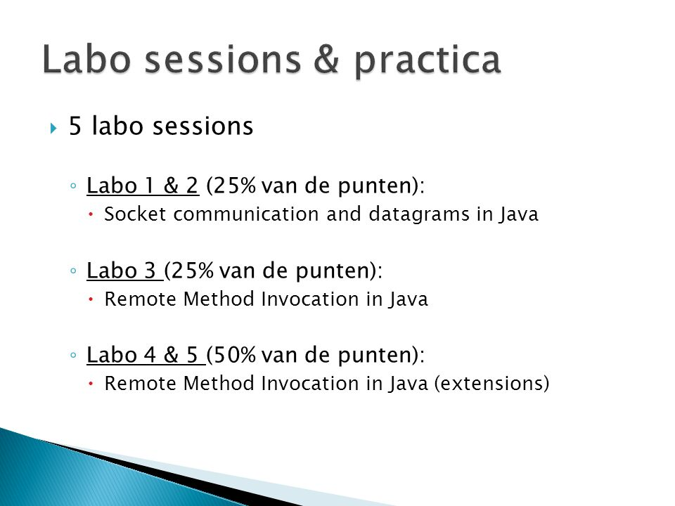  5 labo sessions ◦ Labo 1 & 2 (25% van de punten):  Socket communication and datagrams in Java ◦ Labo 3 (25% van de punten):  Remote Method Invocation in Java ◦ Labo 4 & 5 (50% van de punten):  Remote Method Invocation in Java (extensions)