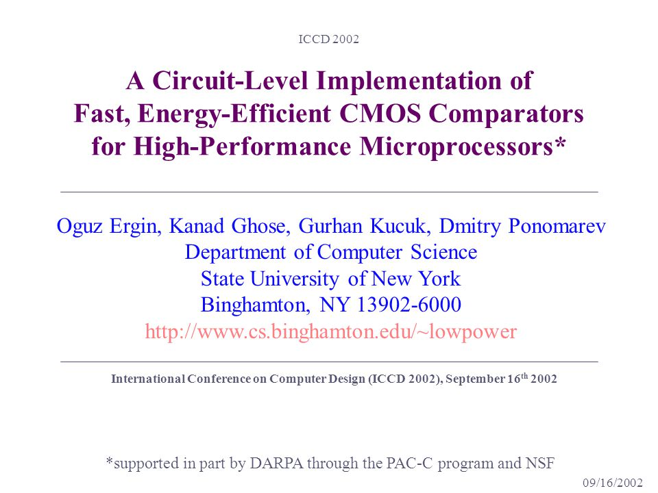 09/16/2002 ICCD 2002 A Circuit-Level Implementation of Fast, Energy-Efficient CMOS Comparators for High-Performance Microprocessors* *supported in part by DARPA through the PAC-C program and NSF Oguz Ergin, Kanad Ghose, Gurhan Kucuk, Dmitry Ponomarev Department of Computer Science State University of New York Binghamton, NY 13902-6000 http://www.cs.binghamton.edu/~lowpower International Conference on Computer Design (ICCD 2002), September 16 th 2002