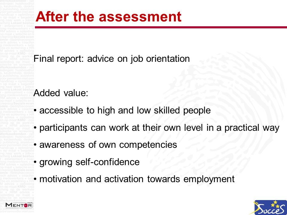 After the assessment Final report: advice on job orientation Added value: accessible to high and low skilled people participants can work at their own level in a practical way awareness of own competencies growing self-confidence motivation and activation towards employment