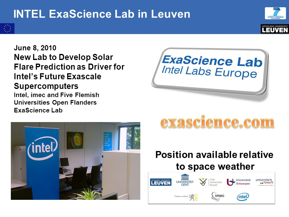 10:09:30 AM INTEL ExaScience Lab in Leuven June 8, 2010 New Lab to Develop Solar Flare Prediction as Driver for Intel's Future Exascale Supercomputers Intel, imec and Five Flemish Universities Open Flanders ExaScience Lab Position available relative to space weather