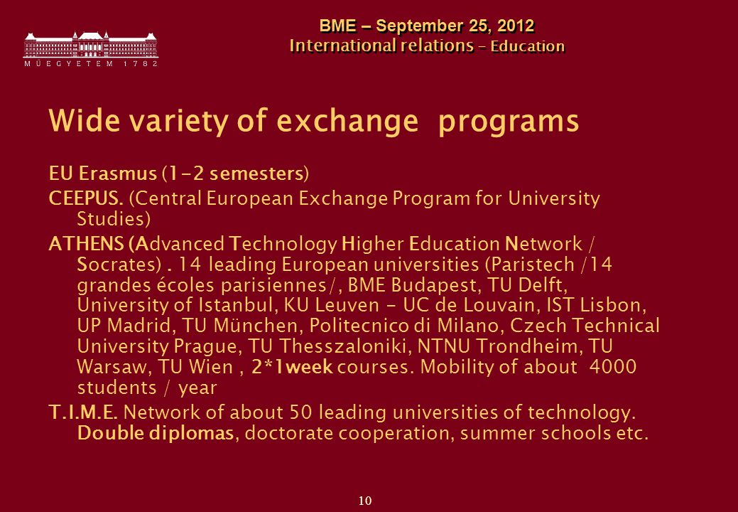 10 BME – September 25, 2012 International relations - Education Wide variety of exchange programs EU Erasmus (1-2 semesters) CEEPUS.