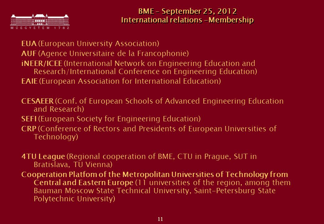 11 BME – September 25, 2012 International relations -Membership EUA (European University Association) AUF (Agence Universitaire de la Francophonie) iNEER/ICEE (International Network on Engineering Education and Research/International Conference on Engineering Education) EAIE (European Association for International Education) CESAEER (Conf.