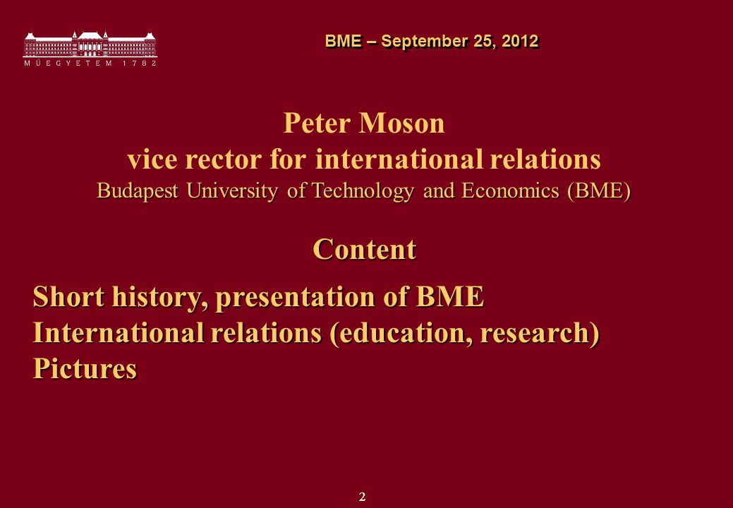 22 Peter Moson vice rector for international relations Budapest University of Technology and Economics (BME) Content Short history, presentation of BME International relations (education, research) Pictures BME – September 25, 2012