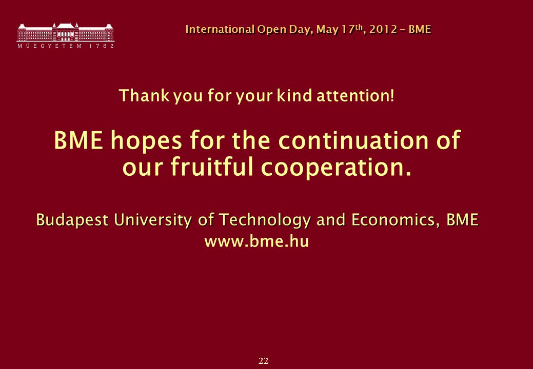 22 International Open Day, May 17 th, 2012 – BME Thank you for your kind attention! BME hopes for the continuation of our fruitful cooperation. Budape