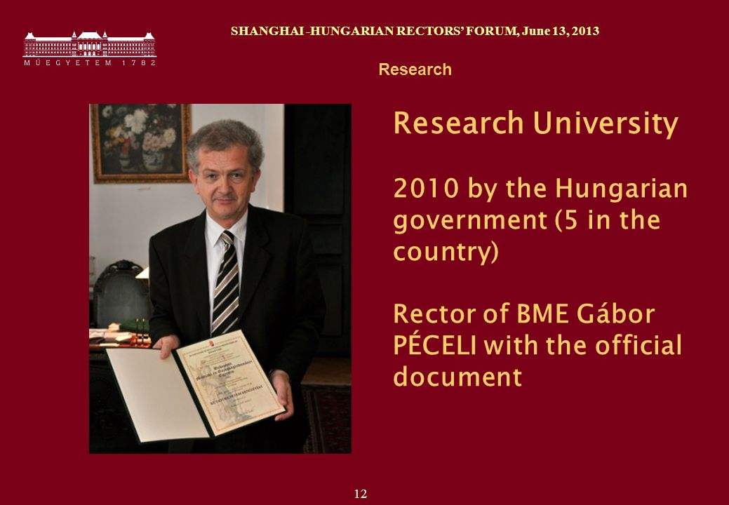 12 SHANGHAI -HUNGARIAN RECTORS' FORUM, June 13, 2013 Research Research University 2010 by the Hungarian government (5 in the country) Rector of BME Gábor PÉCELI with the official document