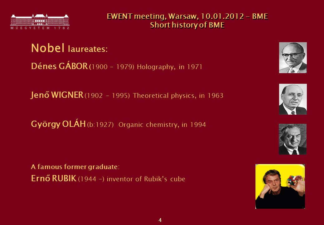 4 4 Nobel laureates: Dénes GÁBOR ( ) Holography, in 1971 Jenő WIGNER ( ) Theoretical physics, in 1963 György OLÁH (b:1927) Organic chemistry, in 1994 A famous former graduate: Ernő RUBIK (1944 -) inventor of Rubik's cube