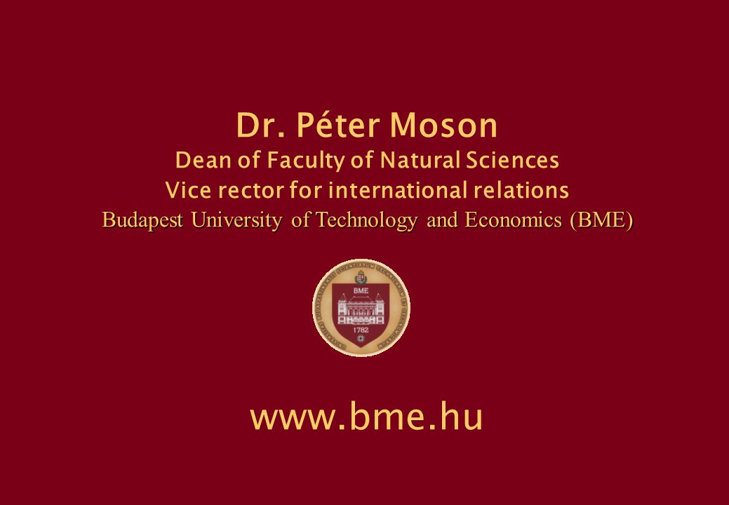 P.Moson, BME, Hungary 3 BME in Figures 1782 Institutum Geometricum – Hydrotechnicum - - - - - 1949-2000 Technical University of Budapest 2000- Budapest University of Technology and Economics  8 Faculties, 77 Departments  24 000 Students  Academic Staff: 1300, with scientific qualification: 700  Golden Quality Prize in HE – (in Hungary, 2007)  Web Popularity Ranking: 81st in Europe (2007) Faculties:  Civil Engineering (1782)  Mechanical Engineering (1871)  Architecture (1873)  Chemical and Bioengineering (1873)  Electrical Engineering and Informatics (1949)  Transportation Engineering (1951)  Natural Sciences (1998)  Economic and Social Sciences (1998)
