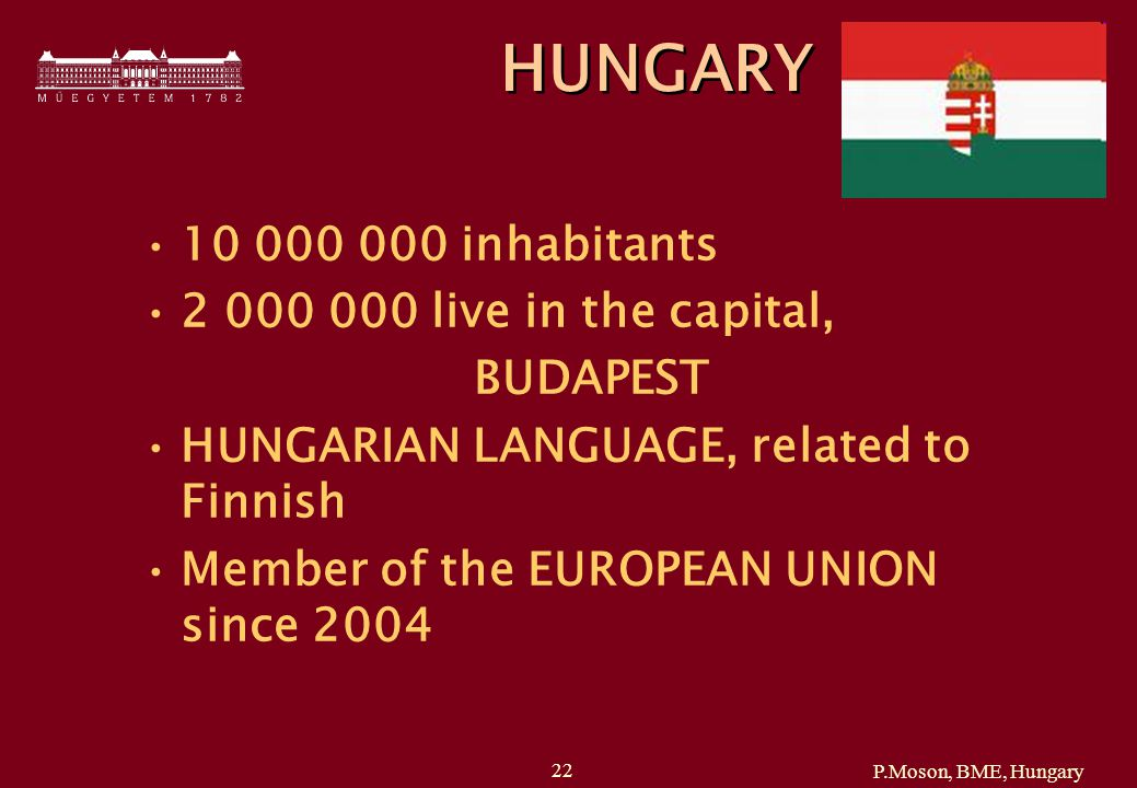 P.Moson, BME, Hungary 22 HUNGARY 10 000 000 inhabitants 2 000 000 live in the capital, BUDAPEST HUNGARIAN LANGUAGE, related to Finnish Member of the EUROPEAN UNION since 2004