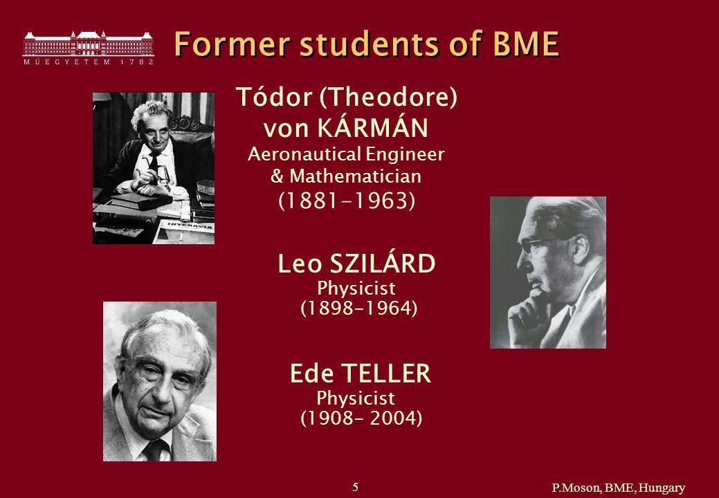 P.Moson, BME, Hungary 5 Former students of BME Tódor (Theodore) von KÁRMÁN Aeronautical Engineer & Mathematician (1881-1963) Leo SZILÁRD Physicist (1898-1964) Ede TELLER Physicist (1908- 2004)