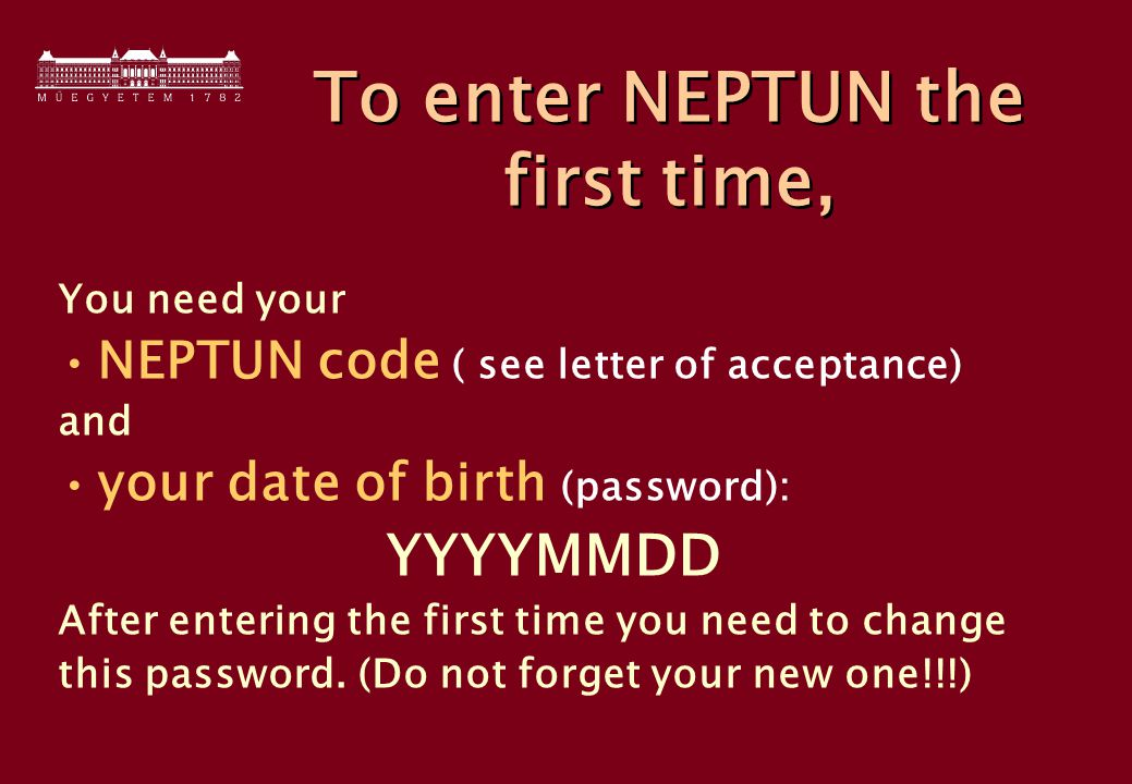 To enter NEPTUN the first time, You need your NEPTUN code ( see letter of acceptance) and your date of birth (password): YYYYMMDD After entering the first time you need to change this password.