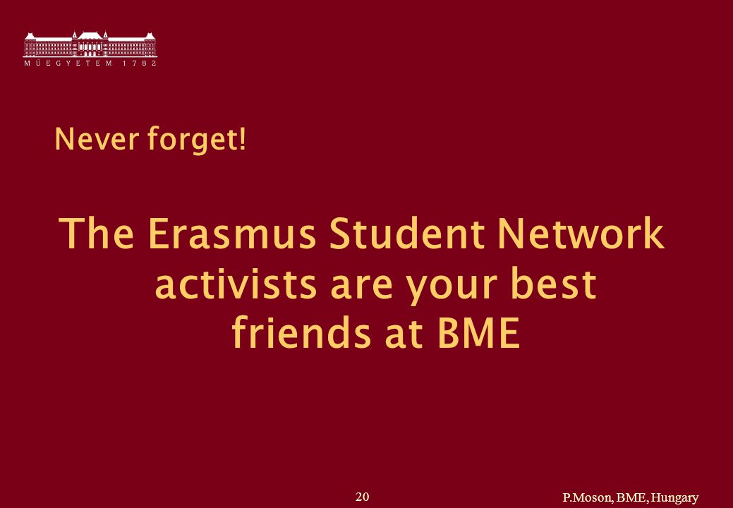 P.Moson, BME, Hungary 20 Never forget! The Erasmus Student Network activists are your best friends at BME