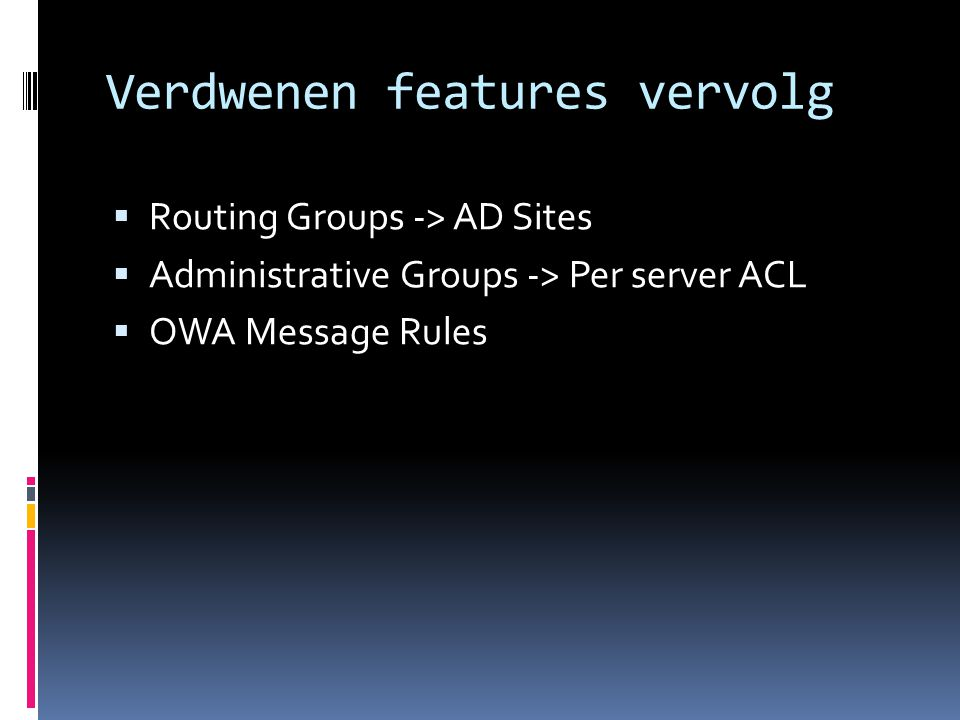 Verdwenen features vervolg  Routing Groups -> AD Sites  Administrative Groups -> Per server ACL  OWA Message Rules