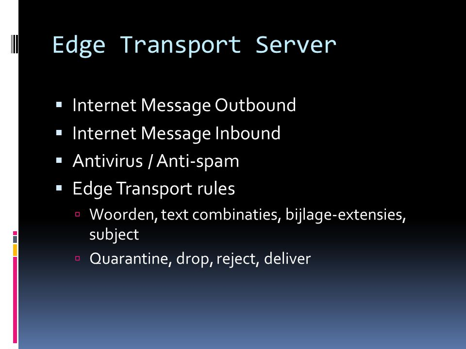 Edge Transport Server  Internet Message Outbound  Internet Message Inbound  Antivirus / Anti-spam  Edge Transport rules  Woorden, text combinaties, bijlage-extensies, subject  Quarantine, drop, reject, deliver