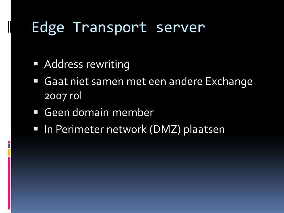 Edge Transport server  Address rewriting  Gaat niet samen met een andere Exchange 2007 rol  Geen domain member  In Perimeter network (DMZ) plaatsen