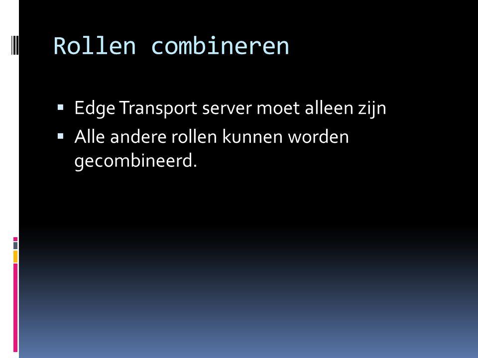 Rollen combineren  Edge Transport server moet alleen zijn  Alle andere rollen kunnen worden gecombineerd.