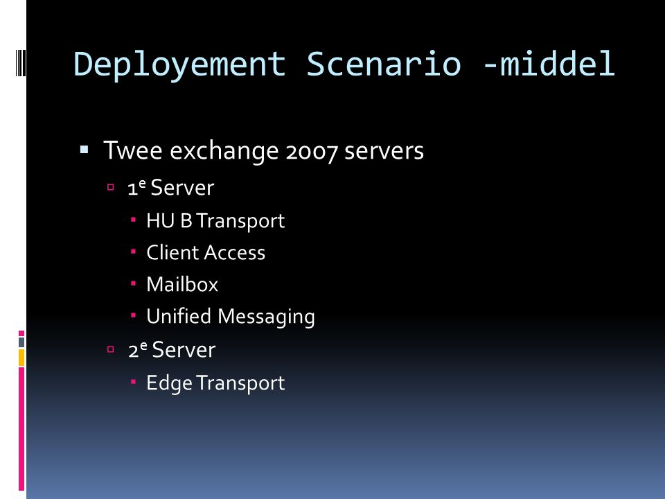 Deployement Scenario -middel  Twee exchange 2007 servers  1 e Server  HU B Transport  Client Access  Mailbox  Unified Messaging  2 e Server  Edge Transport