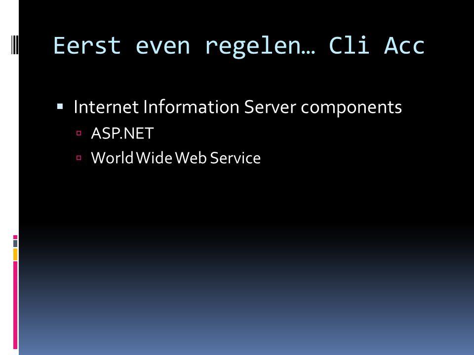 Eerst even regelen… Cli Acc  Internet Information Server components  ASP.NET  World Wide Web Service