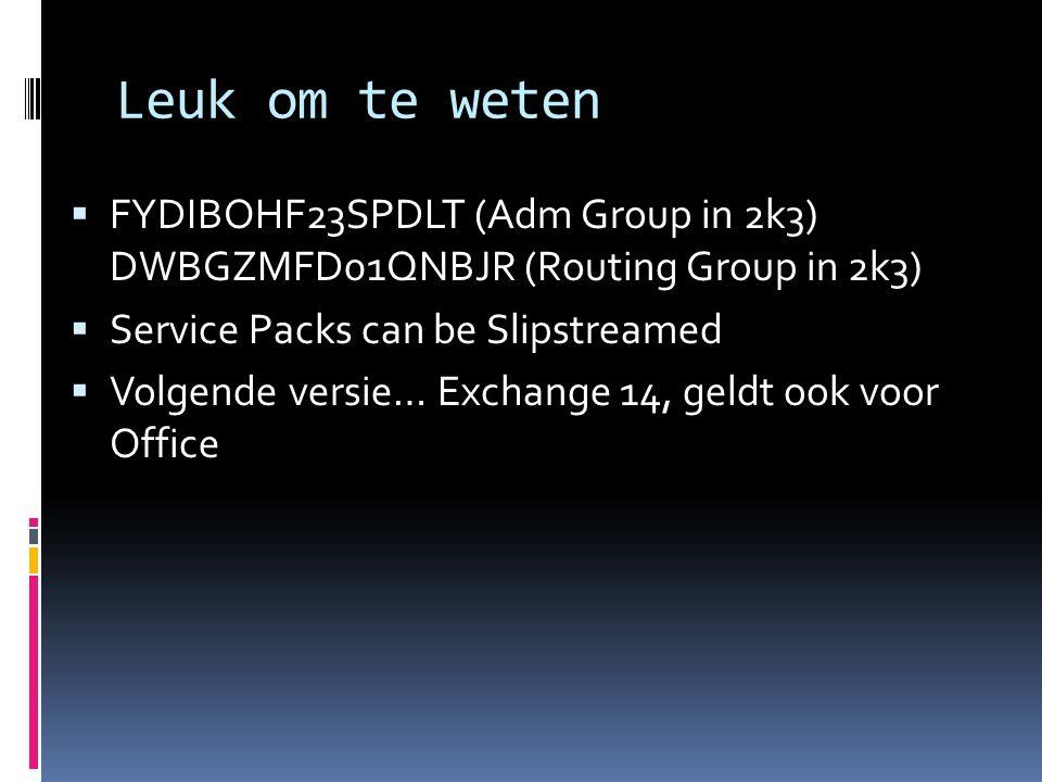  FYDIBOHF23SPDLT (Adm Group in 2k3) DWBGZMFD01QNBJR (Routing Group in 2k3)  Service Packs can be Slipstreamed  Volgende versie… Exchange 14, geldt ook voor Office Leuk om te weten