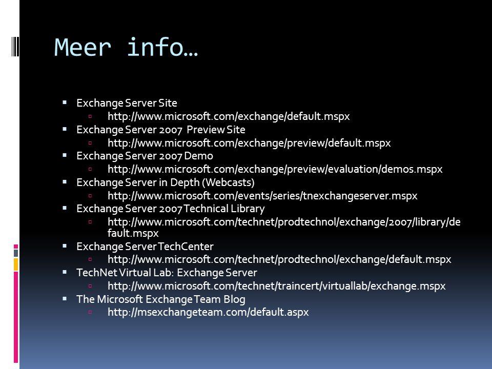 Meer info…  Exchange Server Site  http://www.microsoft.com/exchange/default.mspx  Exchange Server 2007 Preview Site  http://www.microsoft.com/exchange/preview/default.mspx  Exchange Server 2007 Demo  http://www.microsoft.com/exchange/preview/evaluation/demos.mspx  Exchange Server in Depth (Webcasts)  http://www.microsoft.com/events/series/tnexchangeserver.mspx  Exchange Server 2007 Technical Library  http://www.microsoft.com/technet/prodtechnol/exchange/2007/library/de fault.mspx  Exchange Server TechCenter  http://www.microsoft.com/technet/prodtechnol/exchange/default.mspx  TechNet Virtual Lab: Exchange Server  http://www.microsoft.com/technet/traincert/virtuallab/exchange.mspx  The Microsoft Exchange Team Blog  http://msexchangeteam.com/default.aspx