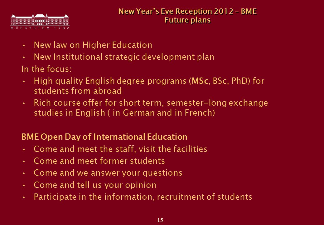 15 New Year's Eve Reception 2012 – BME Future plans New law on Higher Education New Institutional strategic development plan In the focus: High quality English degree programs (MSc, BSc, PhD) for students from abroad Rich course offer for short term, semester-long exchange studies in English ( in German and in French) BME Open Day of International Education Come and meet the staff, visit the facilities Come and meet former students Come and we answer your questions Come and tell us your opinion Participate in the information, recruitment of students
