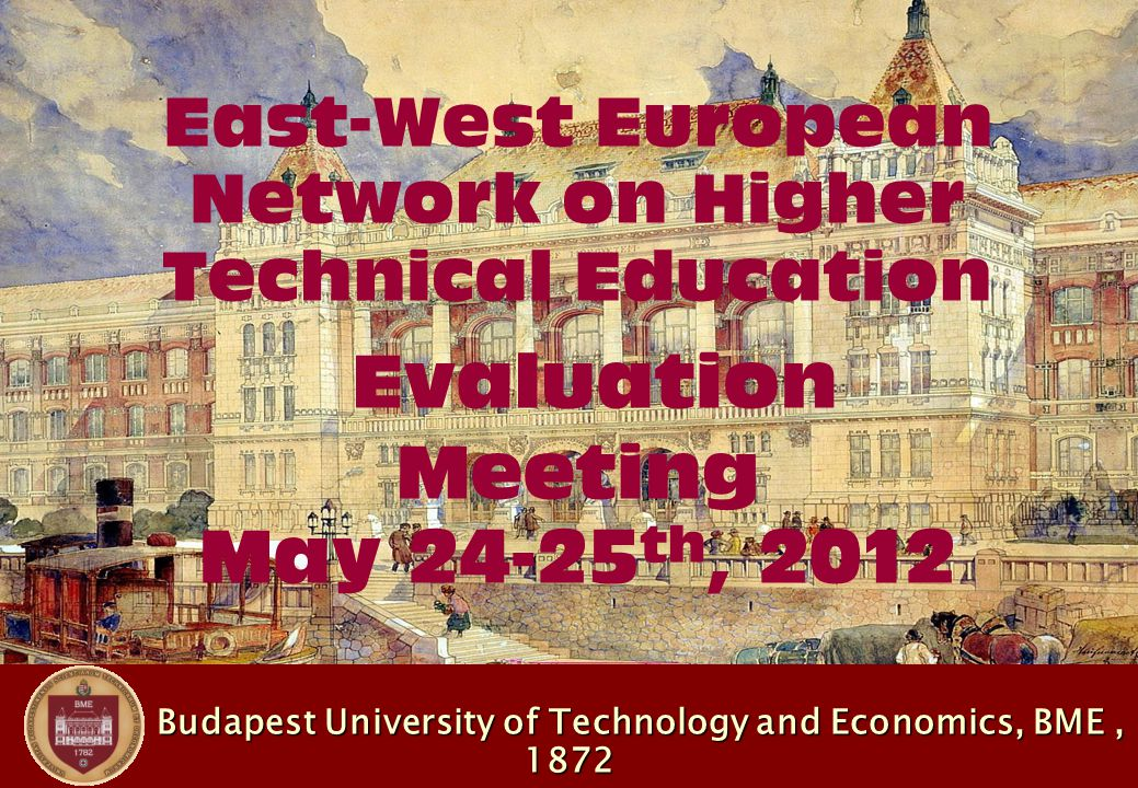 Budapest University of Technology and Economics, BME, 1872 Budapest University of Technology and Economics, BME, 1872 East-West European Network on Higher Technical Education Evaluation Meeting May th, 2012